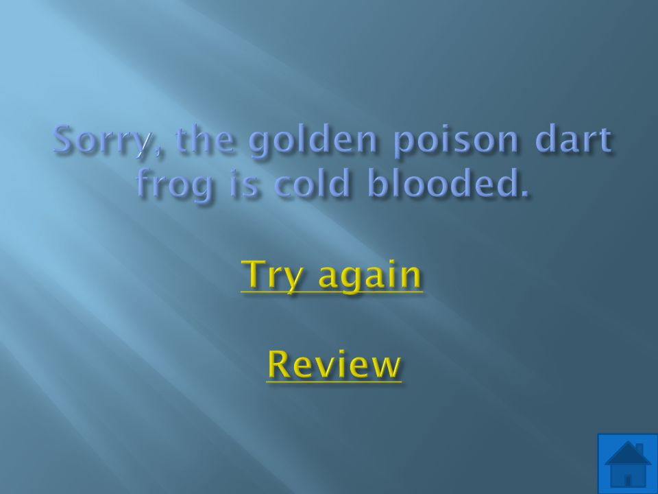 Sorry, the golden poison dart frog is cold blooded. Try again Review