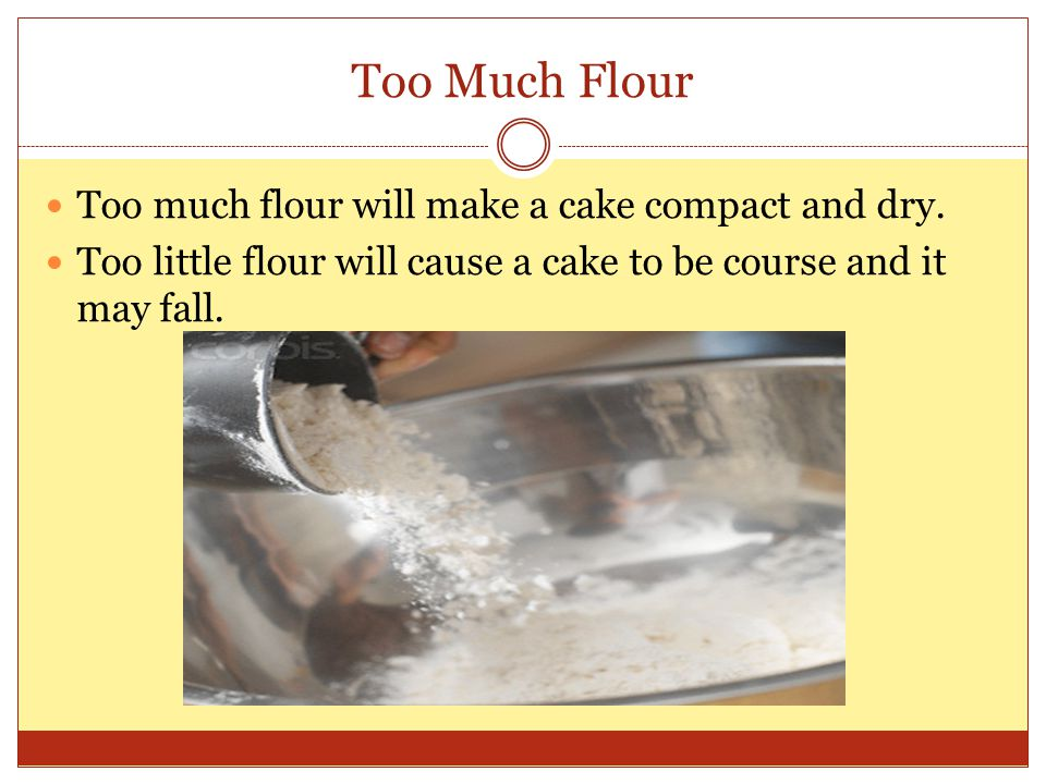 Too Much Flour Too much flour will make a cake compact and dry.
