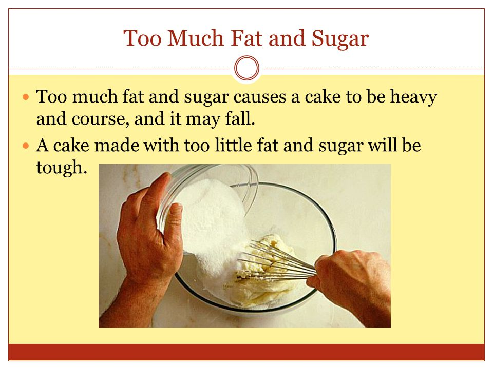 Too Much Fat and Sugar Too much fat and sugar causes a cake to be heavy and course, and it may fall.
