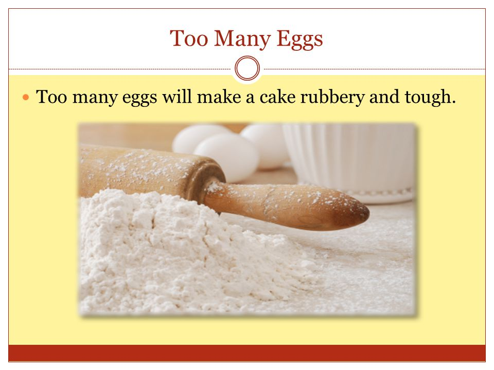 Too Many Eggs Too many eggs will make a cake rubbery and tough.