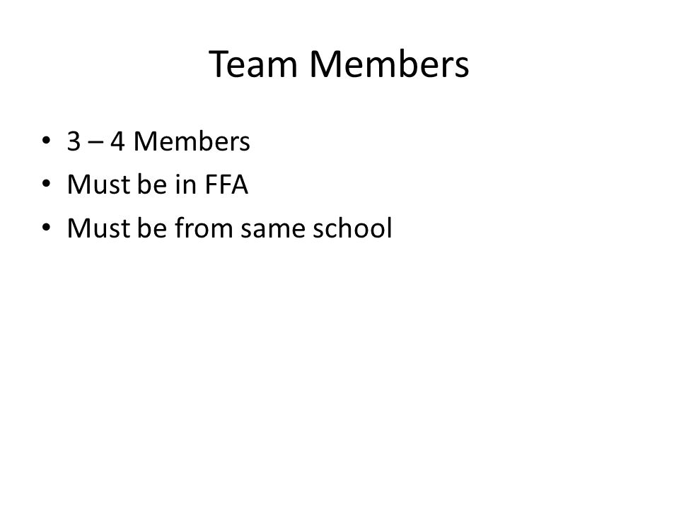 Team Members 3 – 4 Members Must be in FFA Must be from same school
