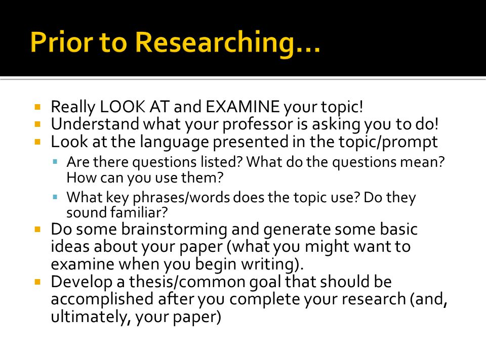 Prior to Researching… Really LOOK AT and EXAMINE your topic!