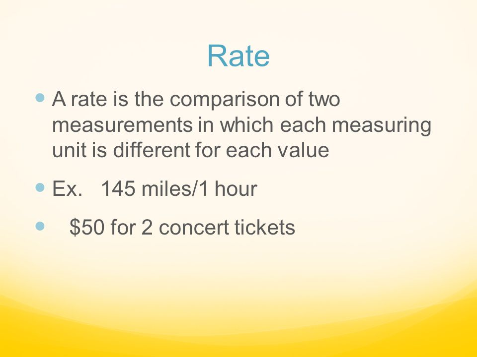 Rate A rate is the comparison of two measurements in which each measuring unit is different for each value.