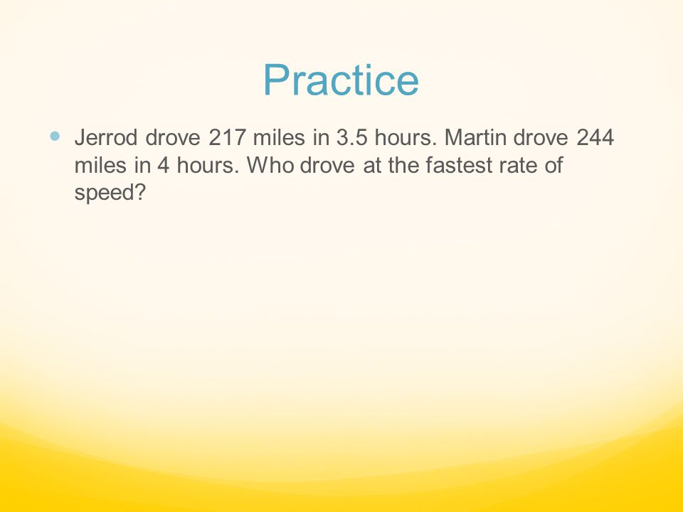 Practice Jerrod drove 217 miles in 3.5 hours. Martin drove 244 miles in 4 hours.