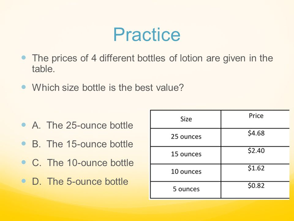 Practice The prices of 4 different bottles of lotion are given in the table. Which size bottle is the best value