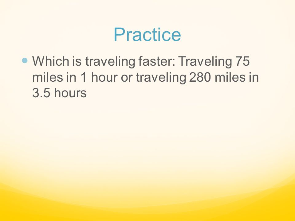 Practice Which is traveling faster: Traveling 75 miles in 1 hour or traveling 280 miles in 3.5 hours.