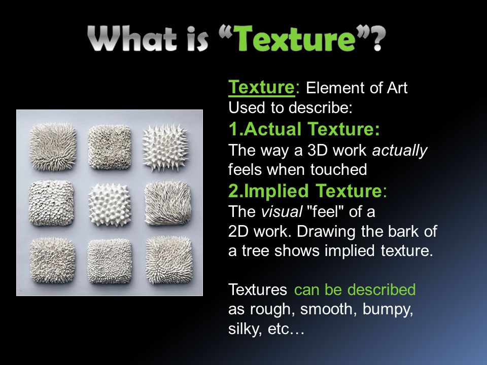 What is Texture Texture: Element of Art. Used to describe: Actual Texture: The way a 3D work actually feels when touched.