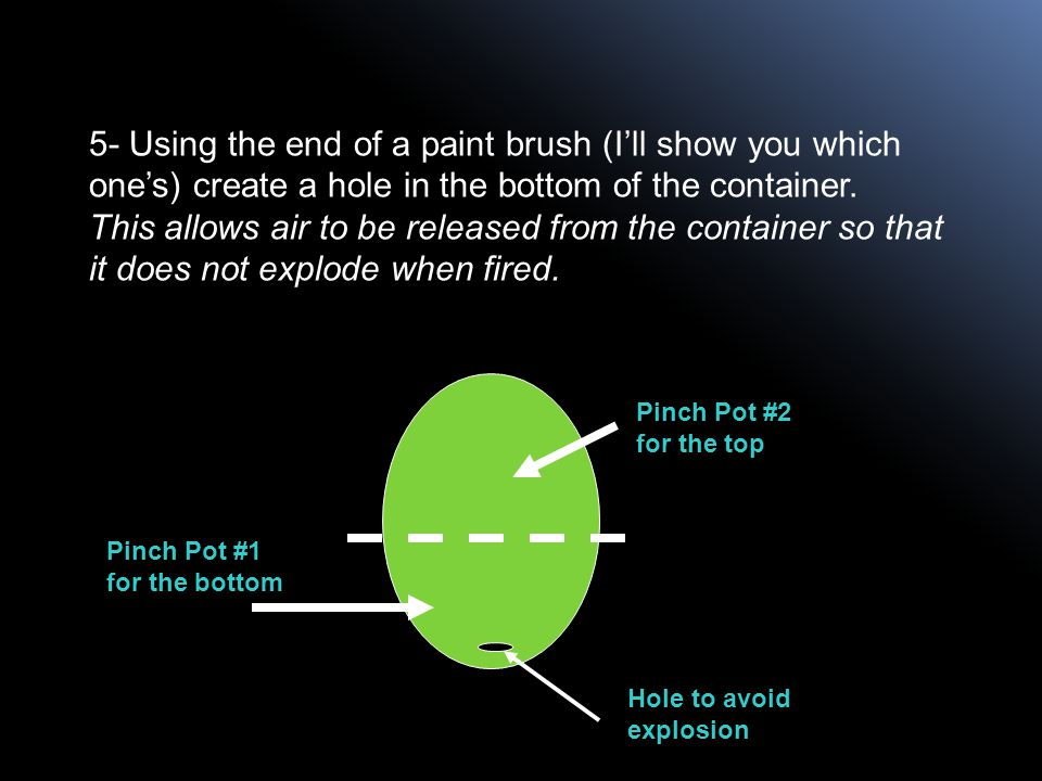 5- Using the end of a paint brush (I'll show you which one's) create a hole in the bottom of the container. This allows air to be released from the container so that it does not explode when fired.