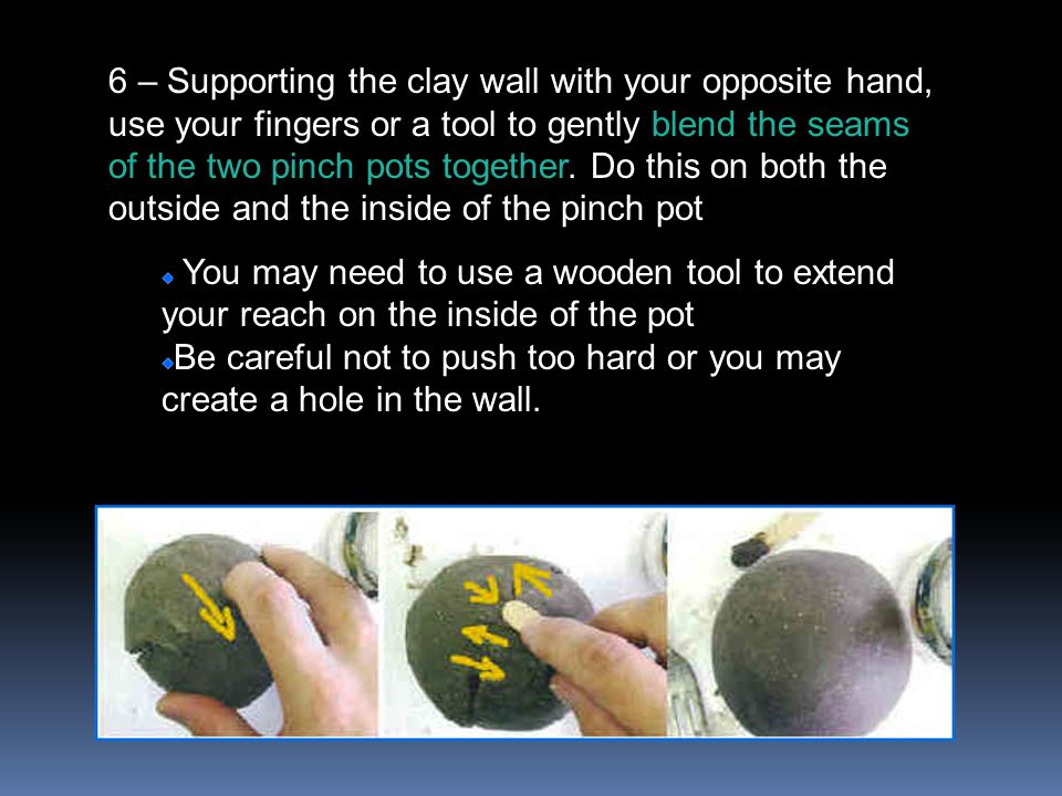 6 – Supporting the clay wall with your opposite hand, use your fingers or a tool to gently blend the seams of the two pinch pots together. Do this on both the outside and the inside of the pinch pot