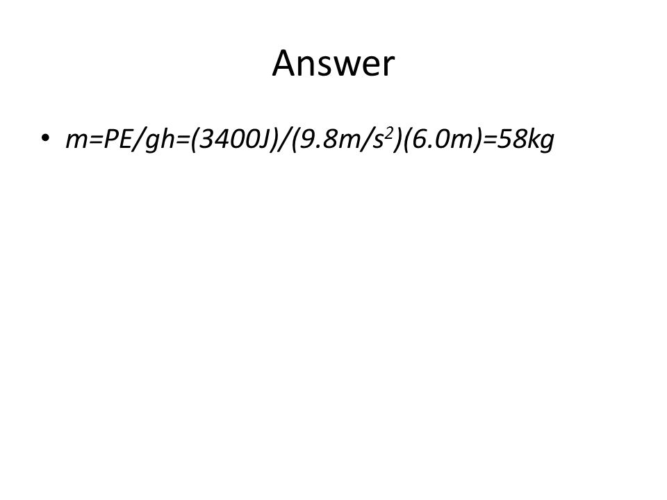 Answer m=PE/gh=(3400J)/(9.8m/s2)(6.0m)=58kg