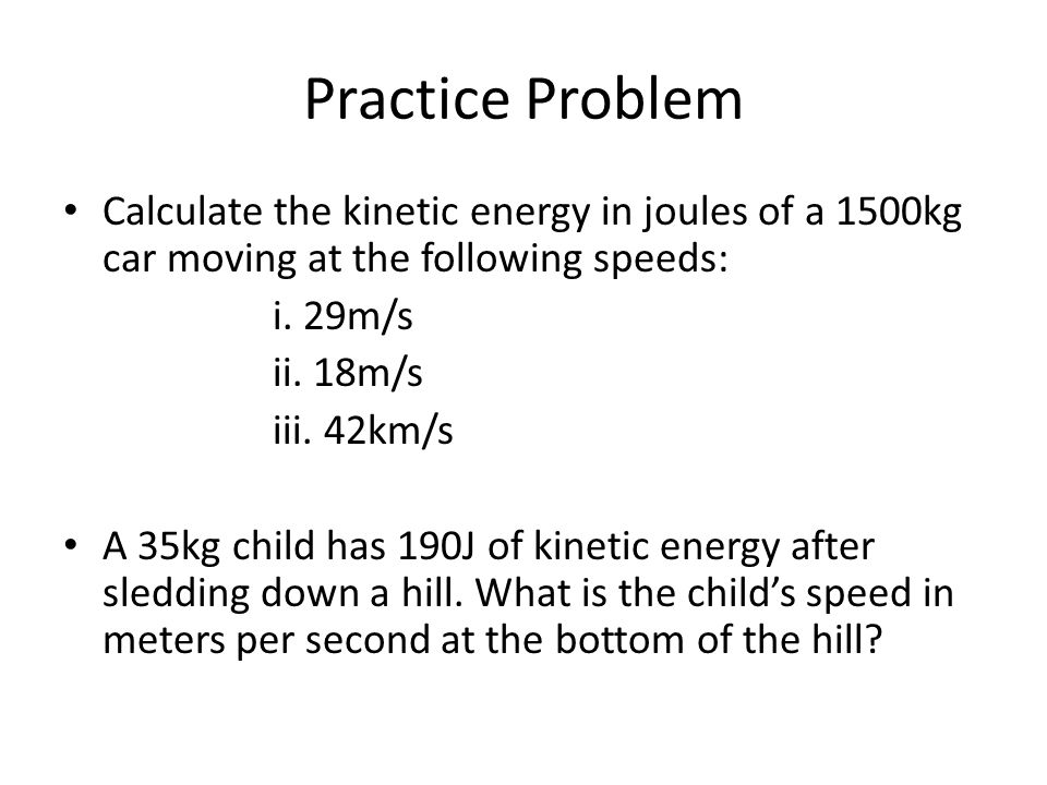 Practice Problem Calculate the kinetic energy in joules of a 1500kg car moving at the following speeds:
