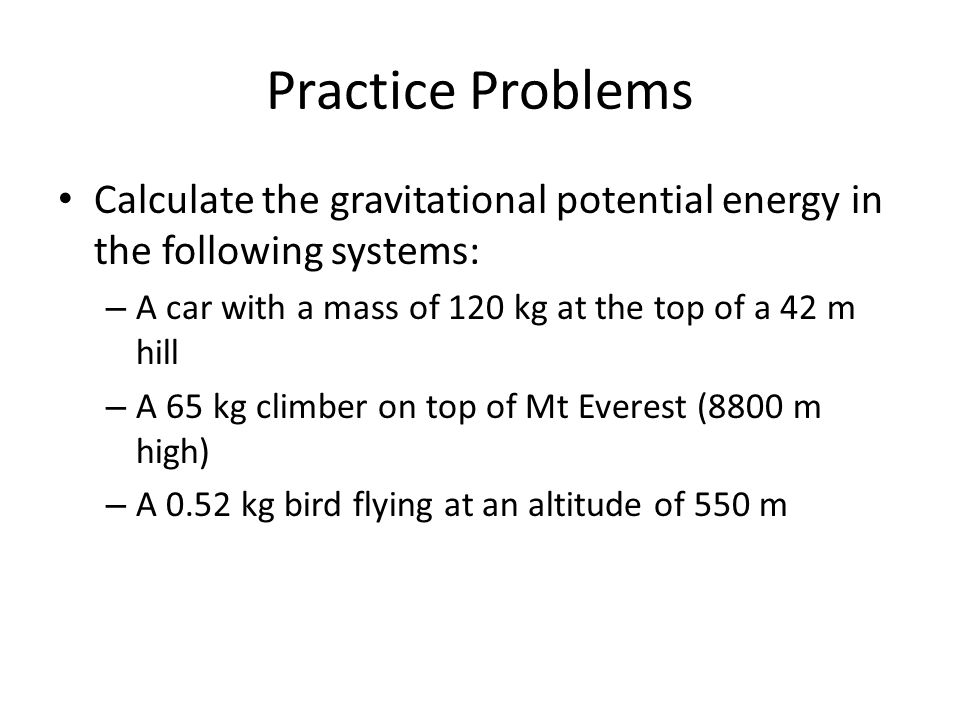Practice Problems Calculate the gravitational potential energy in the following systems: A car with a mass of 120 kg at the top of a 42 m hill.