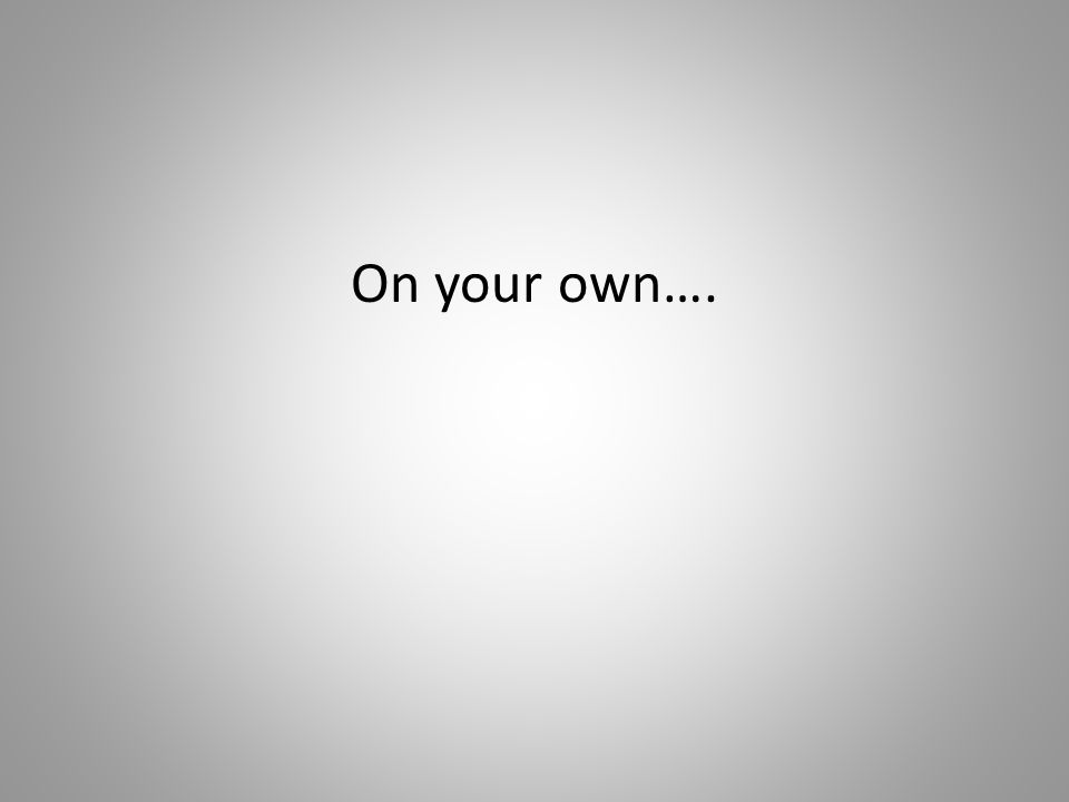 On your own….