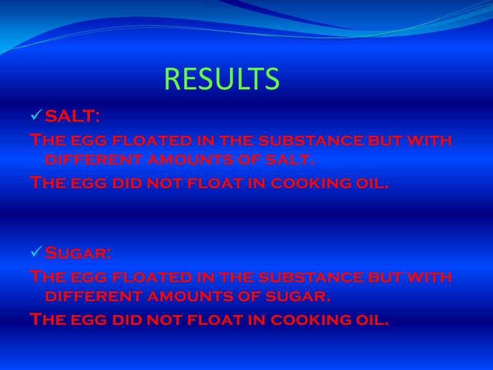 RESULTS SALT: The egg floated in the substance but with different amounts of salt. The egg did not float in cooking oil.