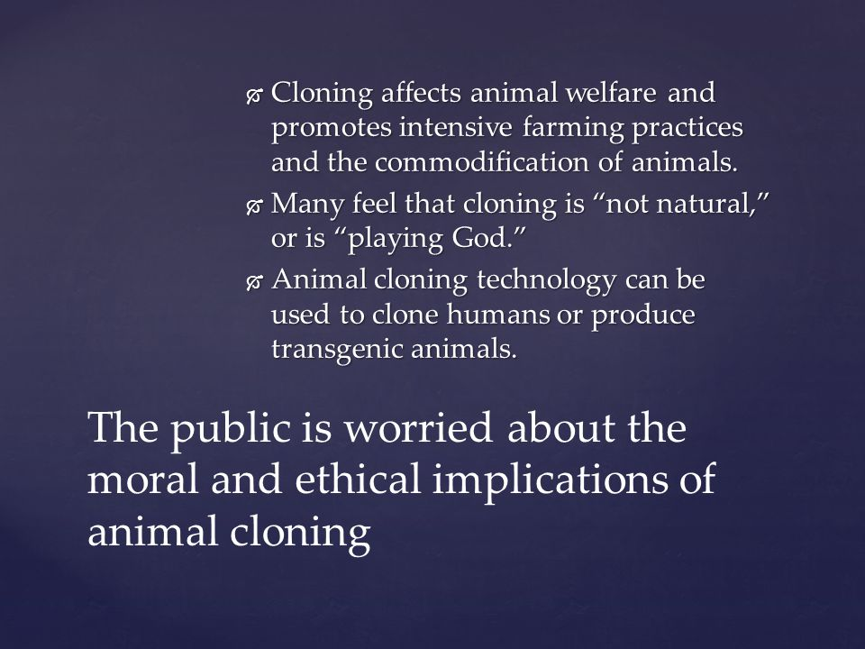 Cloning affects animal welfare and promotes intensive farming practices and the commodification of animals.