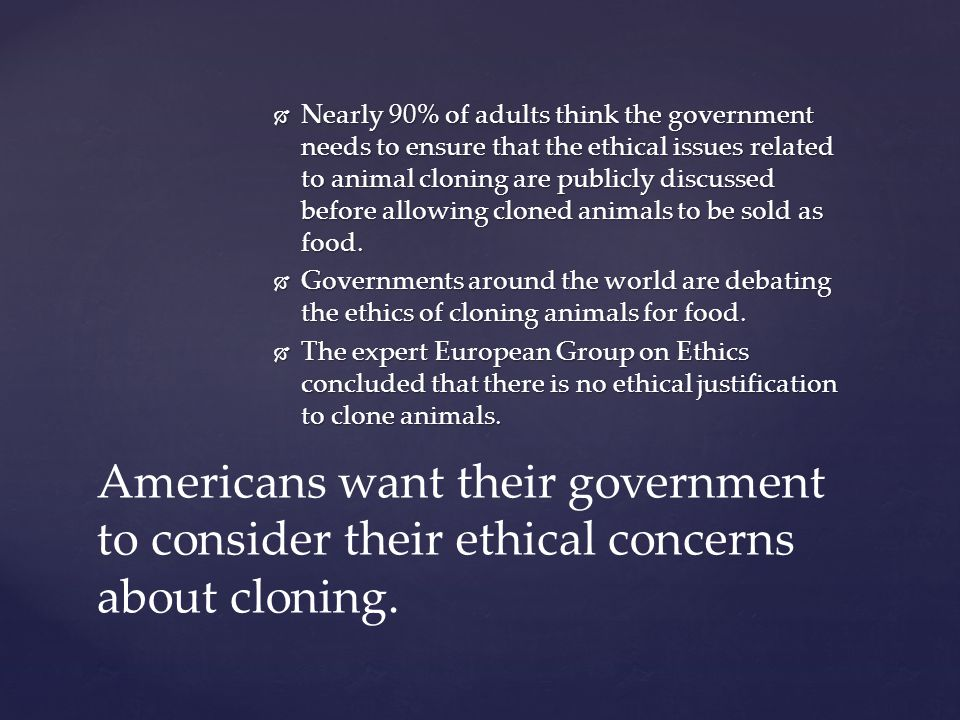 Nearly 90% of adults think the government needs to ensure that the ethical issues related to animal cloning are publicly discussed before allowing cloned animals to be sold as food.