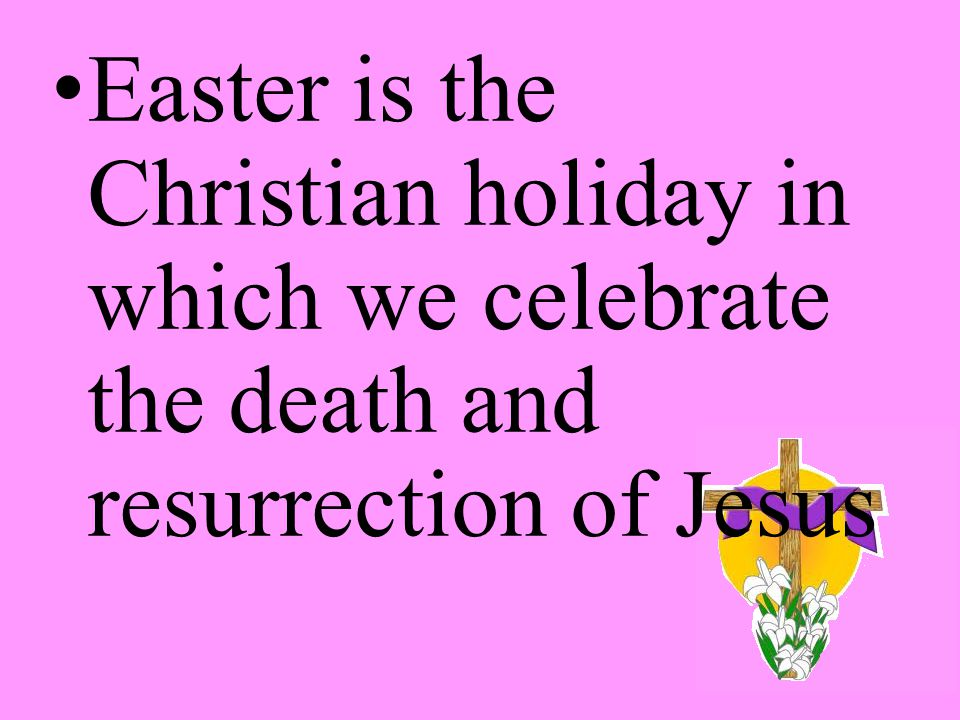Easter is the Christian holiday in which we celebrate the death and resurrection of Jesus