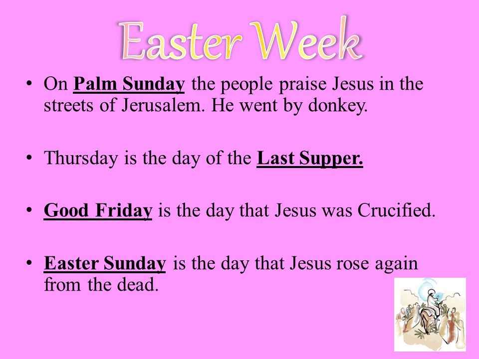 Easter Week On Palm Sunday the people praise Jesus in the streets of Jerusalem. He went by donkey. Thursday is the day of the Last Supper.