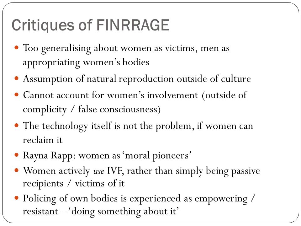 Critiques of FINRRAGE Too generalising about women as victims, men as appropriating women's bodies.