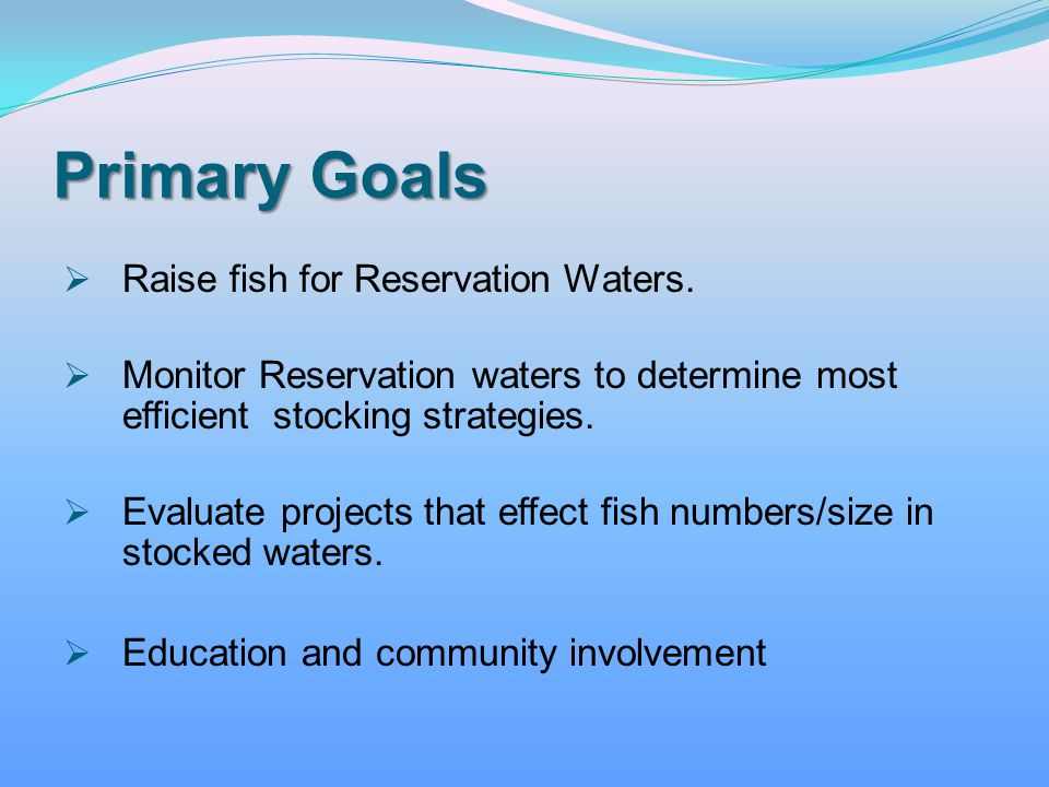 Primary Goals Raise fish for Reservation Waters.