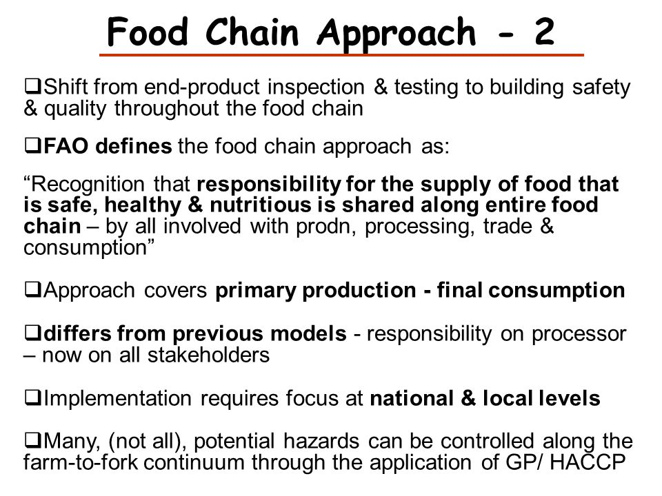 Food Chain Approach - 2 Shift from end-product inspection & testing to building safety & quality throughout the food chain.