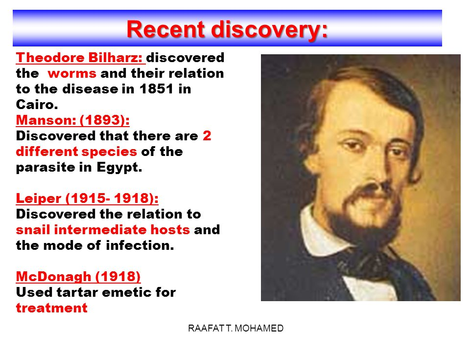 Recent discovery: Theodore Bilharz: discovered the worms and their relation to the disease in 1851 in Cairo.