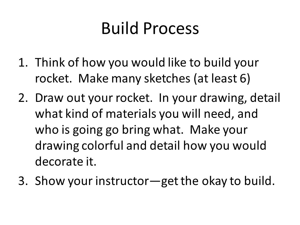 Build Process Think of how you would like to build your rocket. Make many sketches (at least 6)