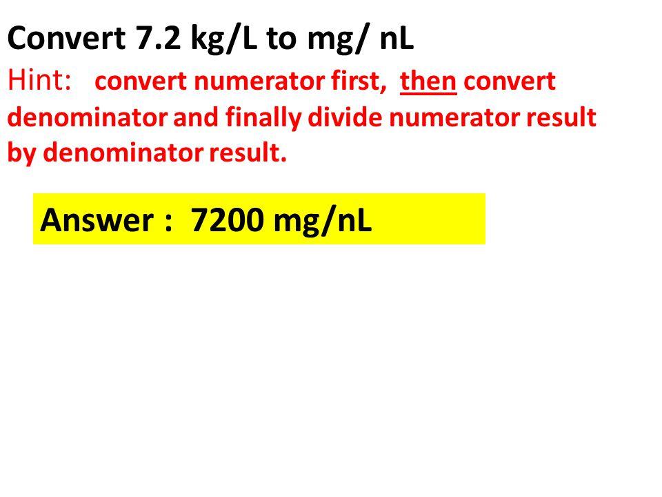 Convert 7.2 kg/L to mg/ nL Answer : 7200 mg/nL