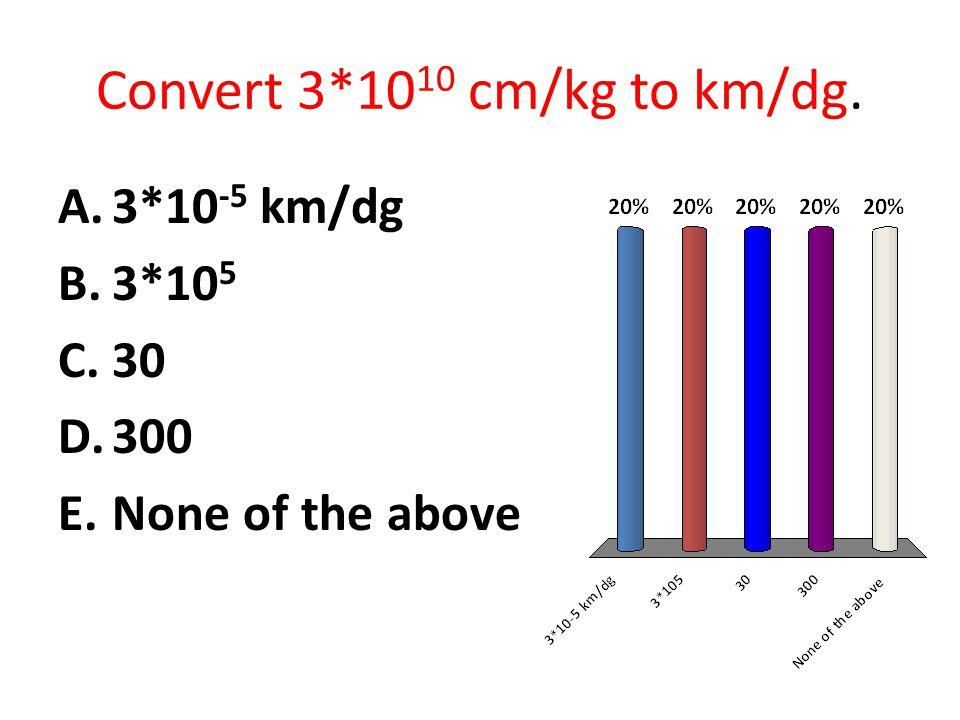 Convert 3*1010 cm/kg to km/dg.