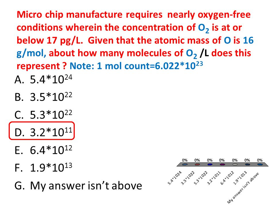 Micro chip manufacture requires nearly oxygen-free conditions wherein the concentration of O2 is at or below 17 pg/L. Given that the atomic mass of O is 16 g/mol, about how many molecules of O2 /L does this represent Note: 1 mol count=6.022*1023