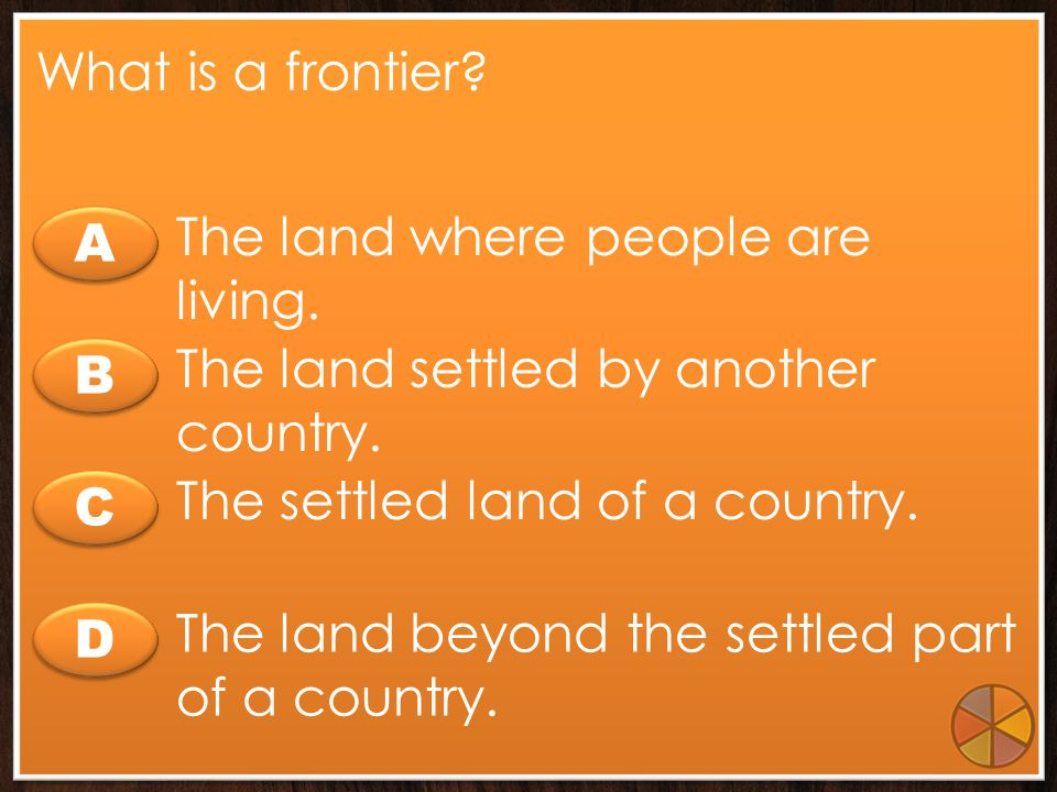 What is a frontier The land where people are living. A. The land settled by another country. B.
