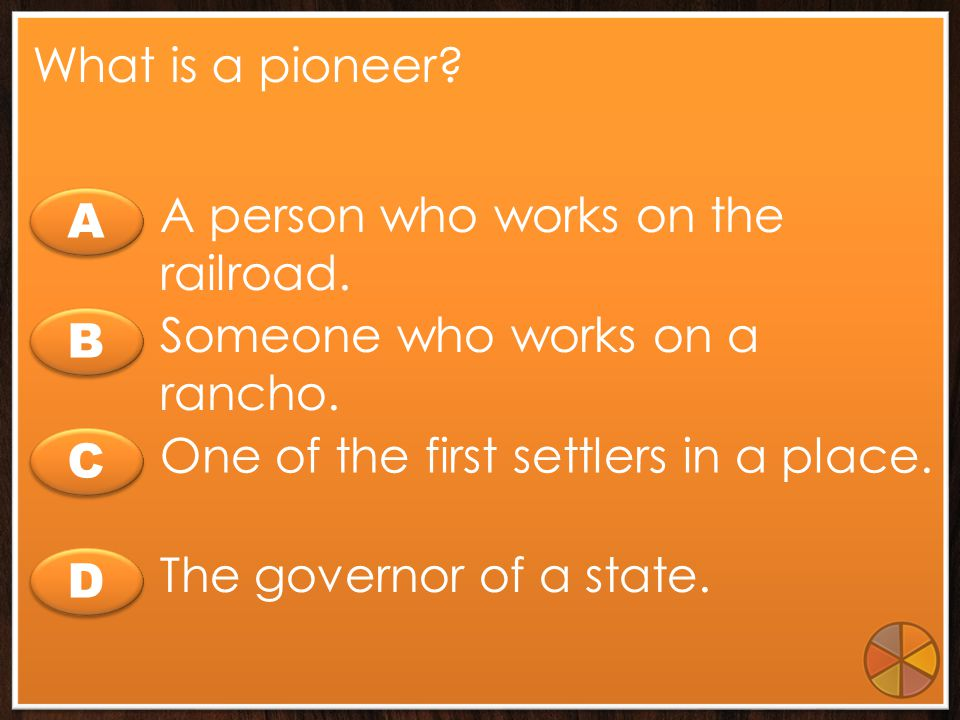 What is a pioneer A person who works on the railroad. A. Someone who works on a rancho. B. One of the first settlers in a place.