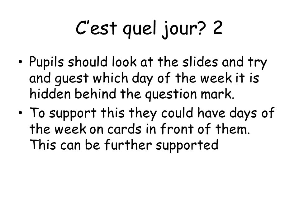 C'est quel jour 2 Pupils should look at the slides and try and guest which day of the week it is hidden behind the question mark.