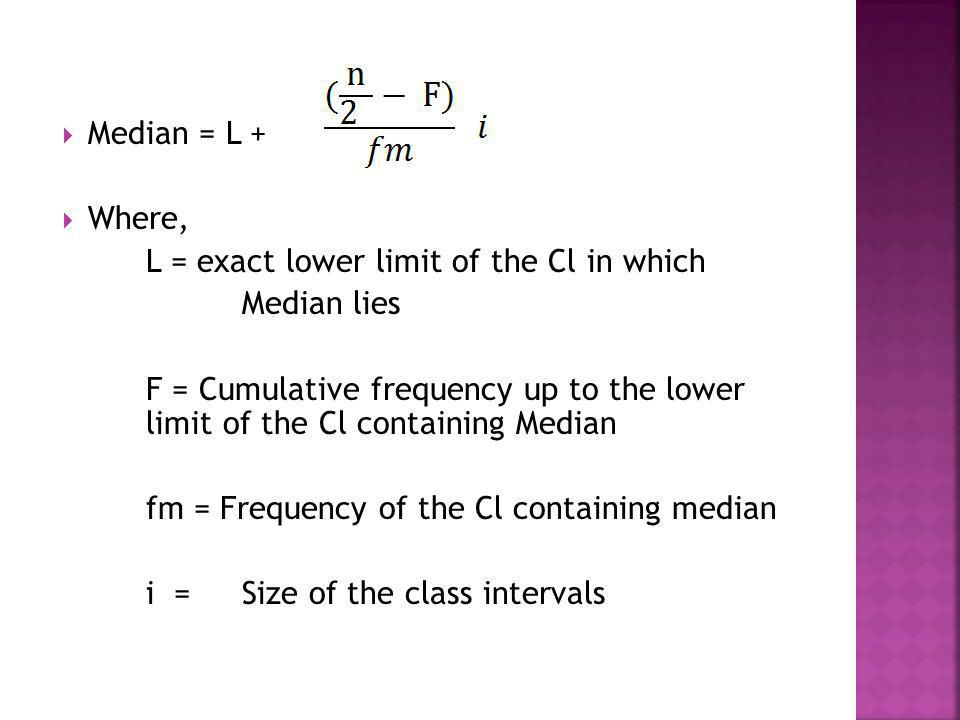 Median = L + Where, L = exact lower limit of the Cl in which. Median lies.