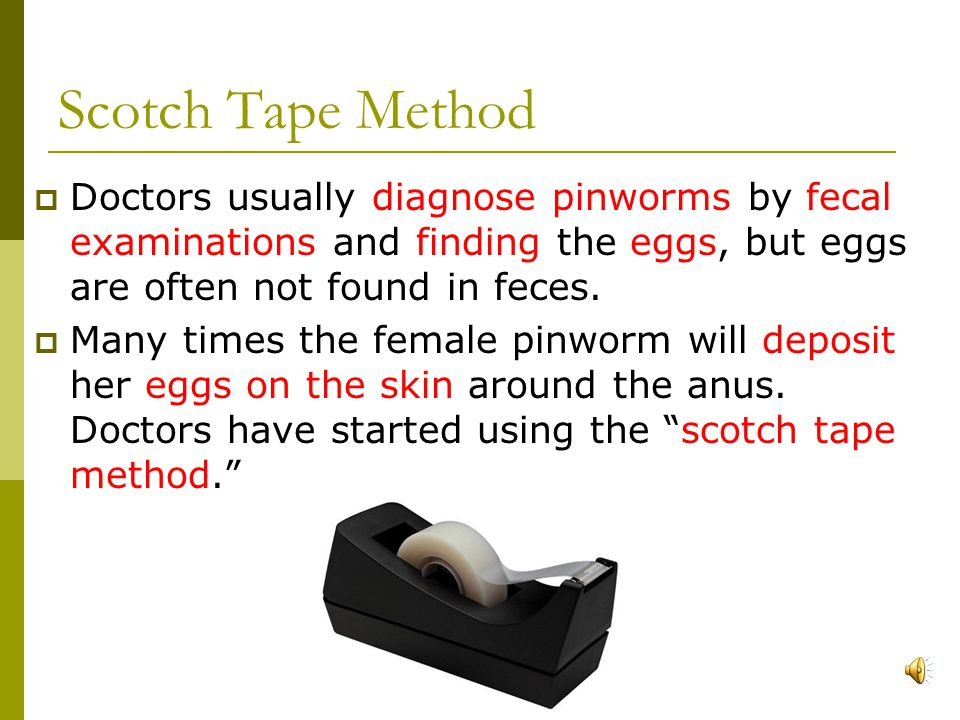 Scotch Tape Method Doctors usually diagnose pinworms by fecal examinations and finding the eggs, but eggs are often not found in feces.