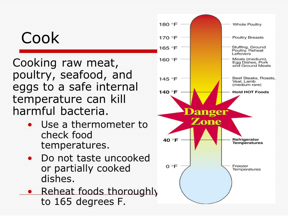 Cook Cooking raw meat, poultry, seafood, and eggs to a safe internal temperature can kill harmful bacteria.