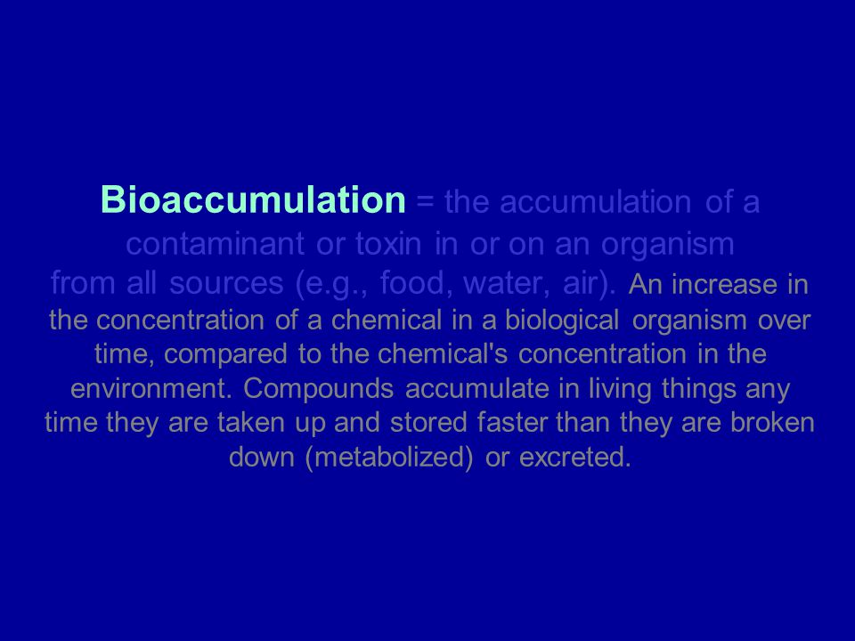 Bioaccumulation = the accumulation of a contaminant or toxin in or on an organism from all sources (e.g., food, water, air). An increase in the concentration of a chemical in a biological organism over time, compared to the chemical s concentration in the environment. Compounds accumulate in living things any time they are taken up and stored faster than they are broken down (metabolized) or excreted.