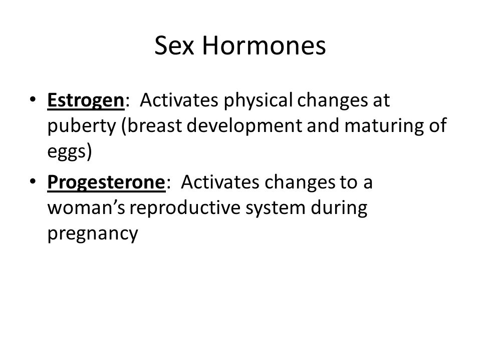 Sex Hormones Estrogen: Activates physical changes at puberty (breast development and maturing of eggs)