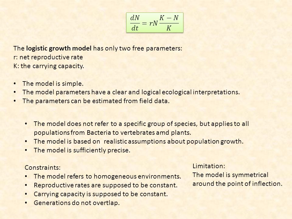 𝑑𝑁 𝑑𝑡 =𝑟𝑁 𝐾−𝑁 𝐾 The logistic growth model has only two free parameters: r: net reproductive rate. K: the carrying capacity.