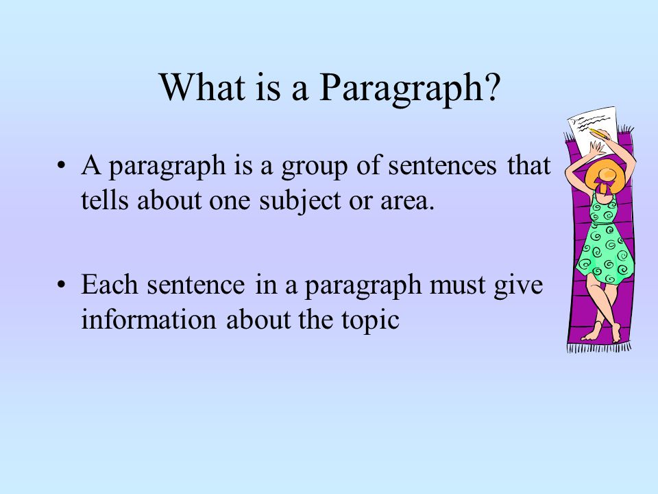 What is a Paragraph A paragraph is a group of sentences that tells about one subject or area.
