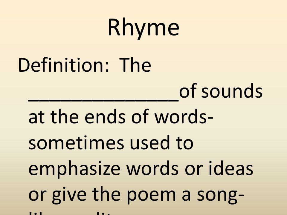 Rhyme Definition: The ______________of sounds at the ends of words- sometimes used to emphasize words or ideas or give the poem a song-like quality.