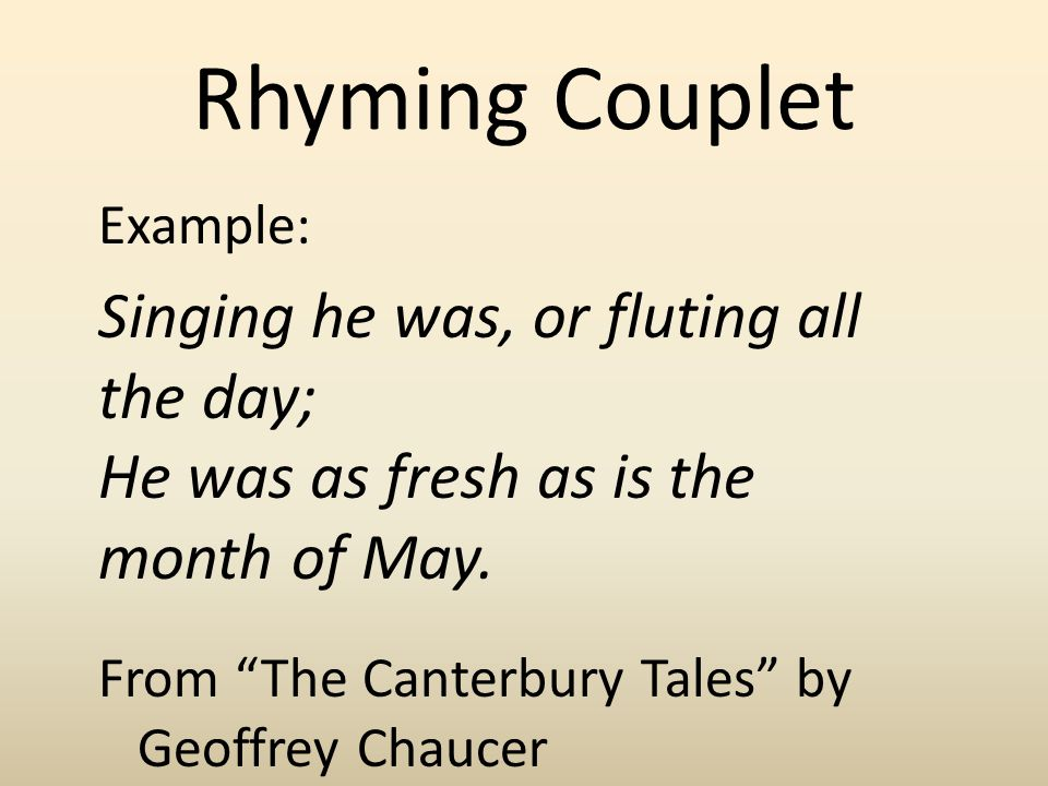 Rhyming Couplet Example: Singing he was, or fluting all the day; He was as fresh as is the month of May.
