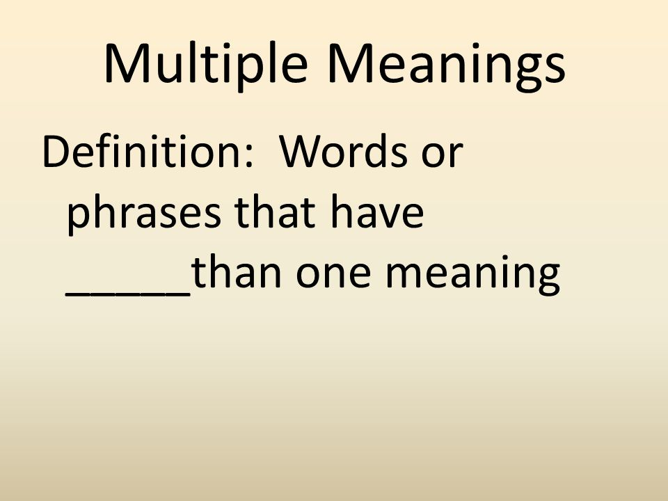 Multiple Meanings Definition: Words or phrases that have _____than one meaning