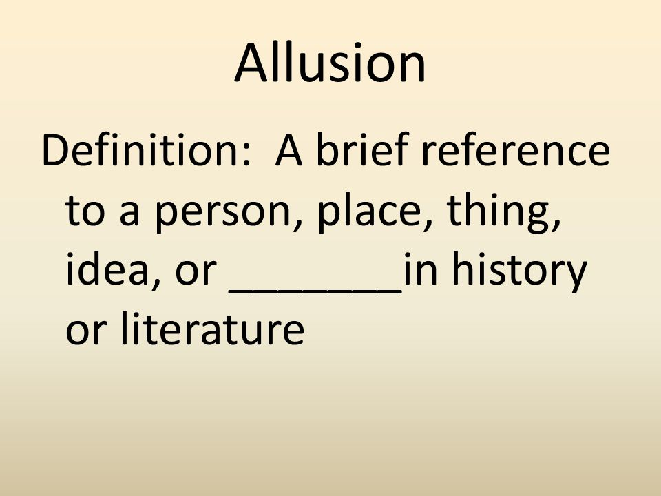 Allusion Definition: A brief reference to a person, place, thing, idea, or _______in history or literature.