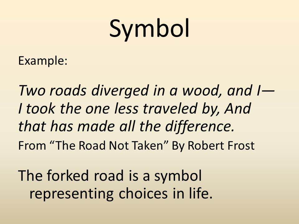 Symbol Example: Two roads diverged in a wood, and I— I took the one less traveled by, And that has made all the difference.