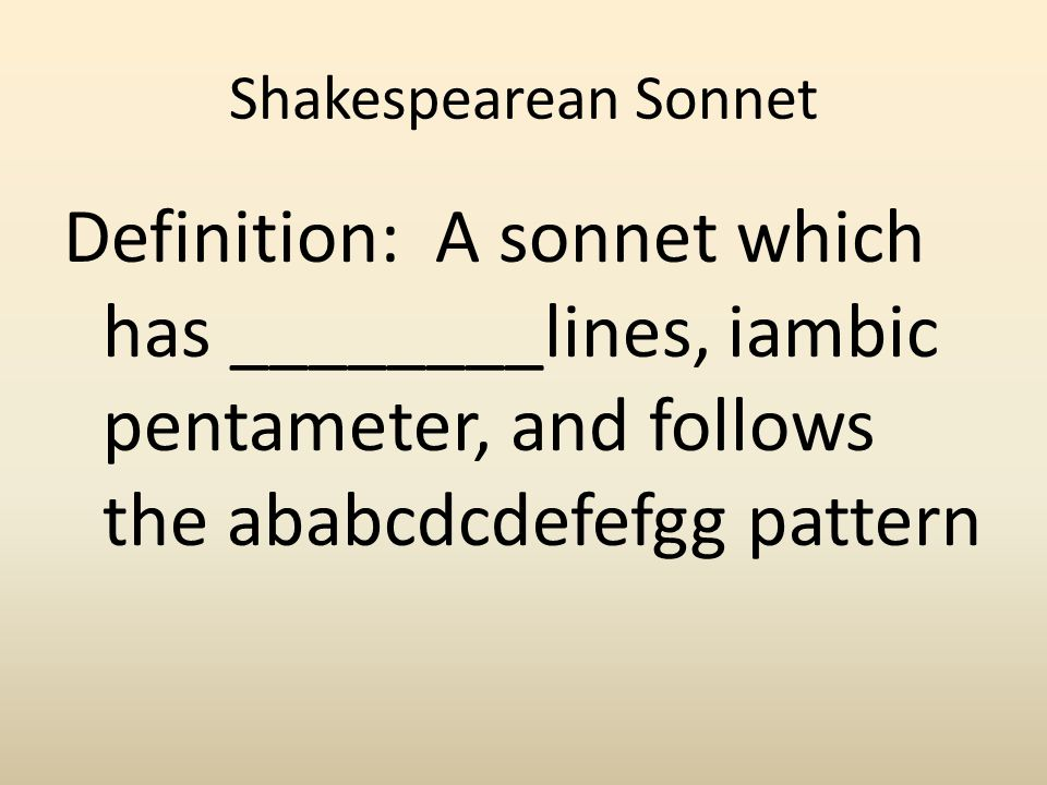 Shakespearean Sonnet Definition: A sonnet which has ________lines, iambic pentameter, and follows the ababcdcdefefgg pattern.