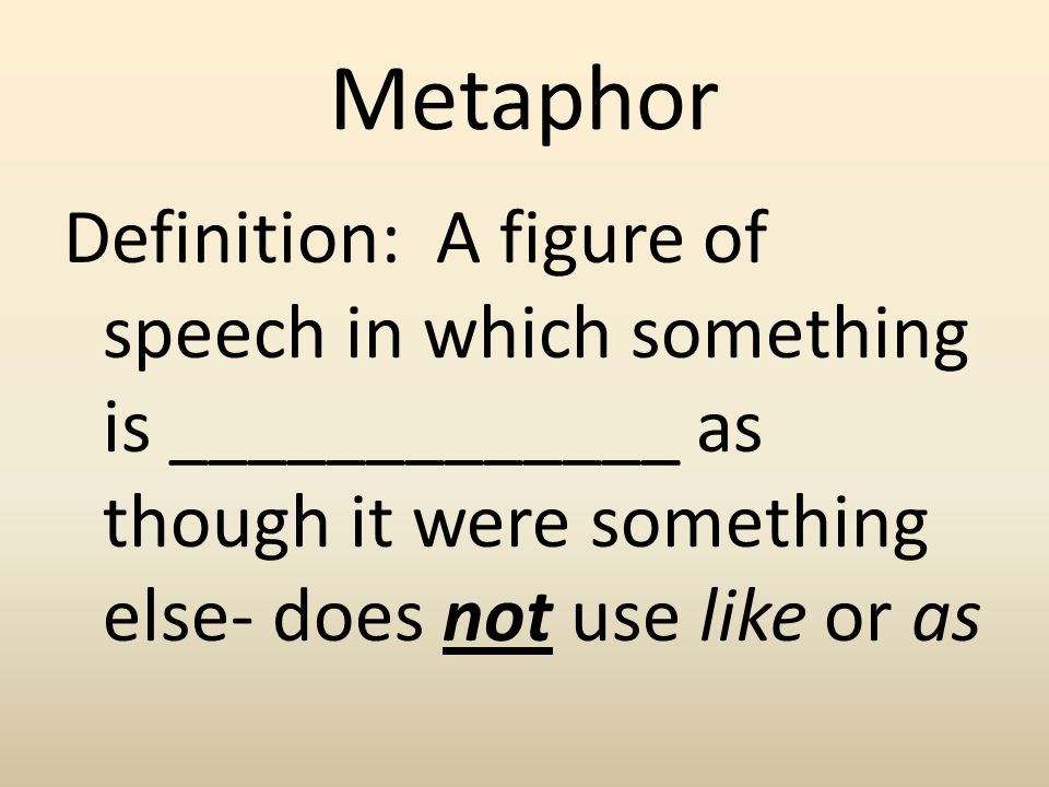 Metaphor Definition: A figure of speech in which something is _____________ as though it were something else- does not use like or as.
