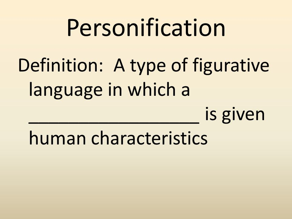 Personification Definition: A type of figurative language in which a _________________ is given human characteristics.