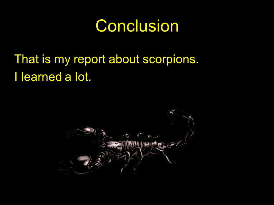 Conclusion That is my report about scorpions. I learned a lot.