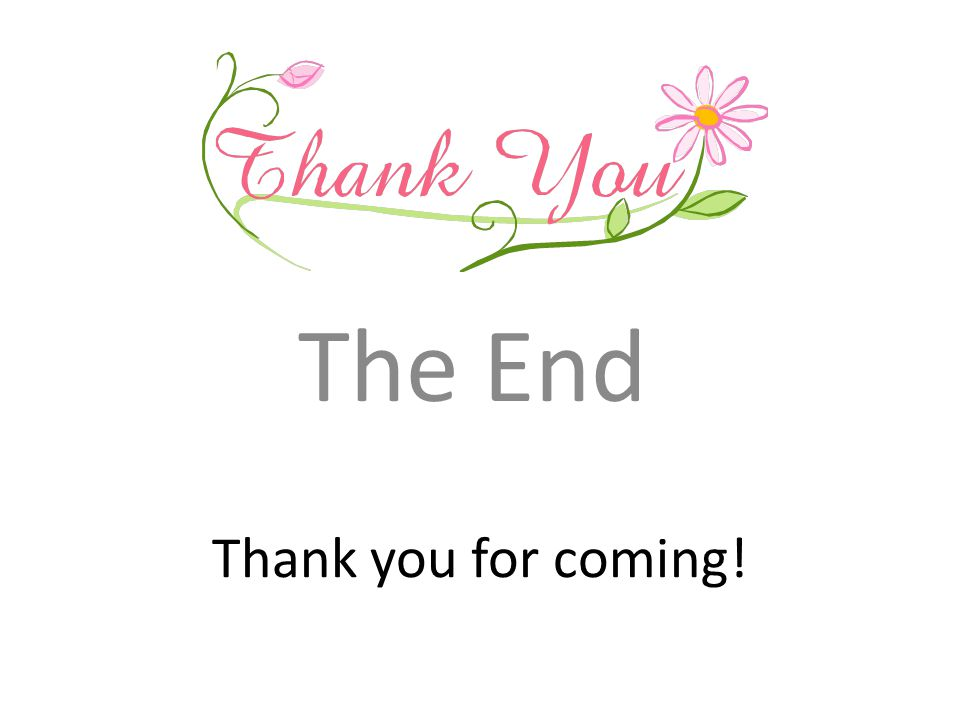 The End Thank you for coming!